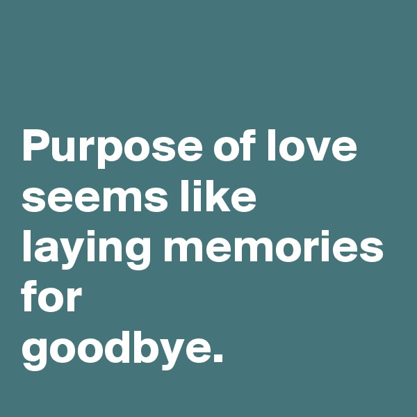 Purpose of love seems like laying memories for goodbye.