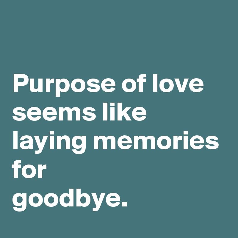 Purpose of love seems like laying memories for goodbye.