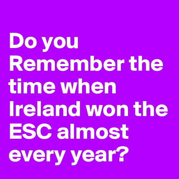 Do you Remember the time when Ireland won the ESC almost every year?