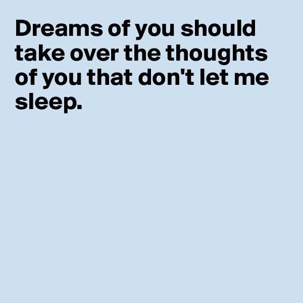Dreams of you should take over the thoughts of you that don't let me sleep.