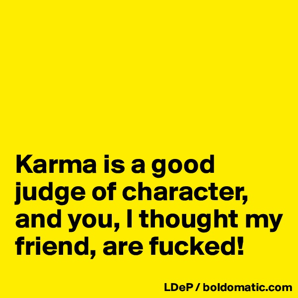 Karma is a good judge of character, and you, I thought my friend, are fucked!