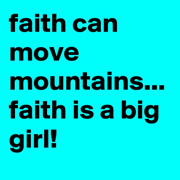 faith can move mountains... faith is a big girl!