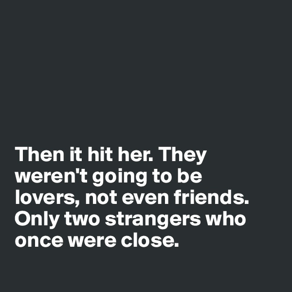 Then it hit her. They weren't going to be  lovers, not even friends.  Only two strangers who once were close.