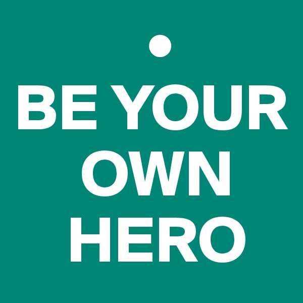 • BE YOUR      OWN     HERO