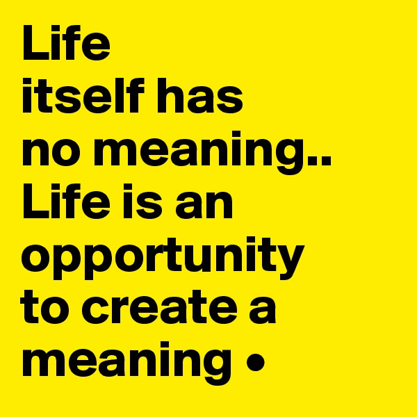 Life itself has no meaning.. Life is an opportunity to create a meaning •