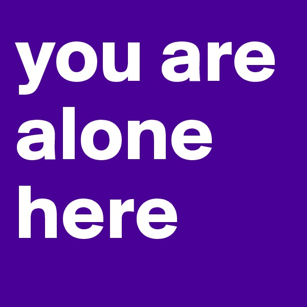 you are alone here