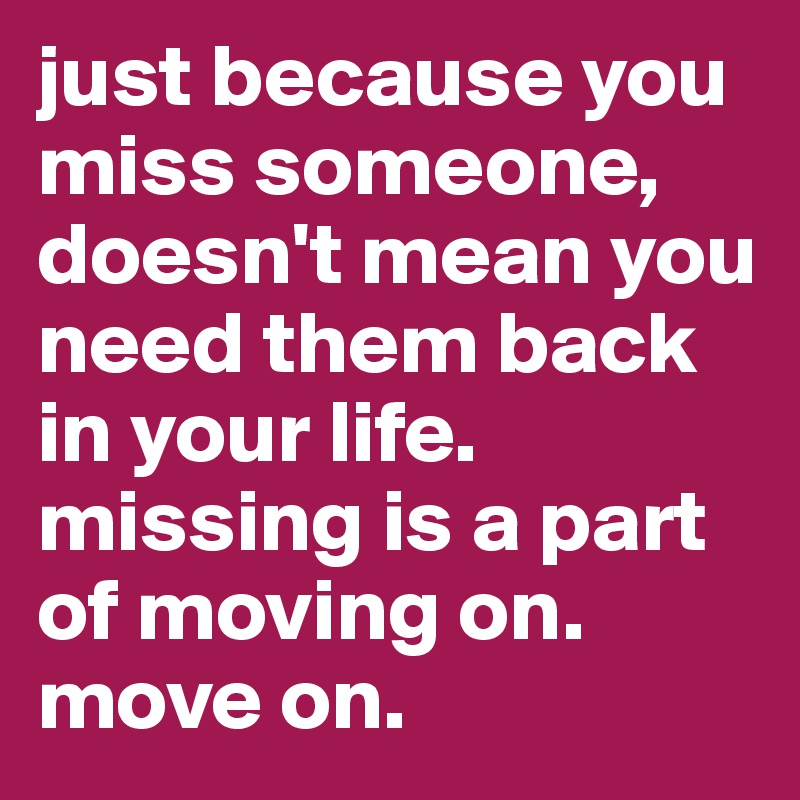 just because you miss someone, doesn't mean you need them back in your life. missing is a part of moving on. move on.