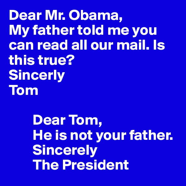 Dear Mr. Obama, My father told me you can read all our mail. Is this true? Sincerly Tom          Dear Tom,         He is not your father.          Sincerely         The President