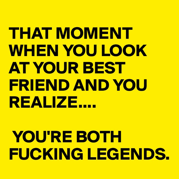 THAT MOMENT WHEN YOU LOOK AT YOUR BEST FRIEND AND YOU REALIZE....   YOU'RE BOTH  FUCKING LEGENDS.
