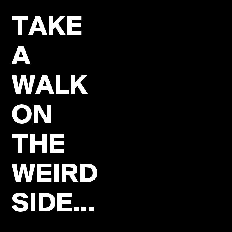 TAKE A WALK ON THE  WEIRD SIDE...