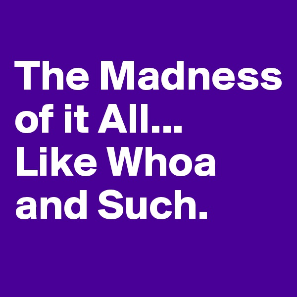 The Madness of it All... Like Whoa and Such.
