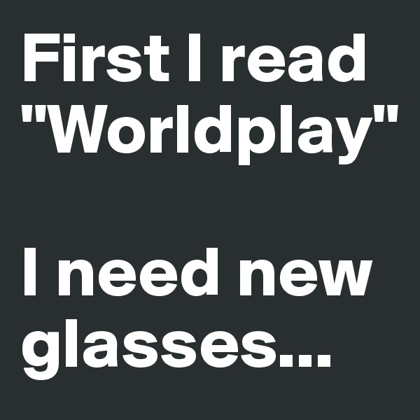 "First I read ""Worldplay""   I need new glasses..."