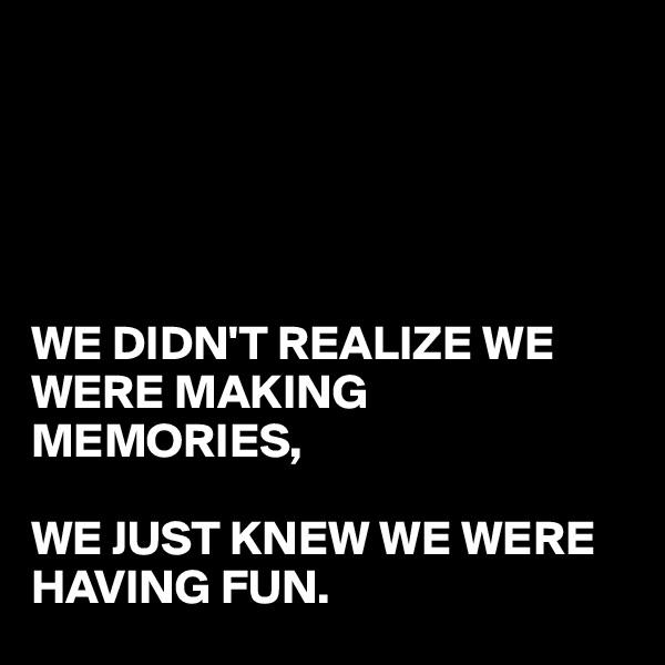WE DIDN'T REALIZE WE WERE MAKING MEMORIES,  WE JUST KNEW WE WERE  HAVING FUN.