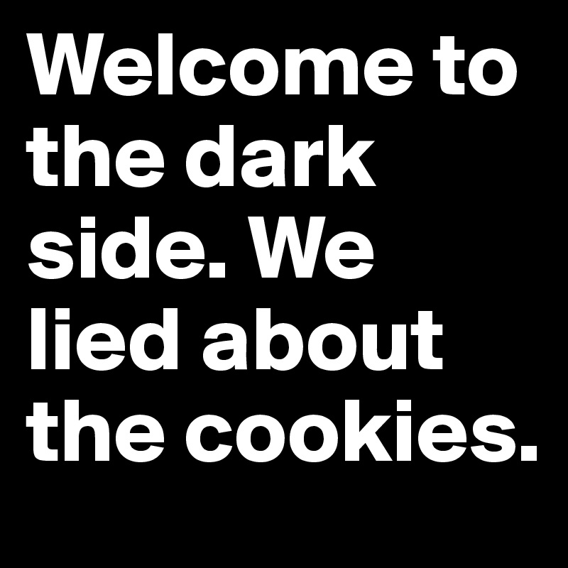 Welcome to the dark side. We lied about the cookies.