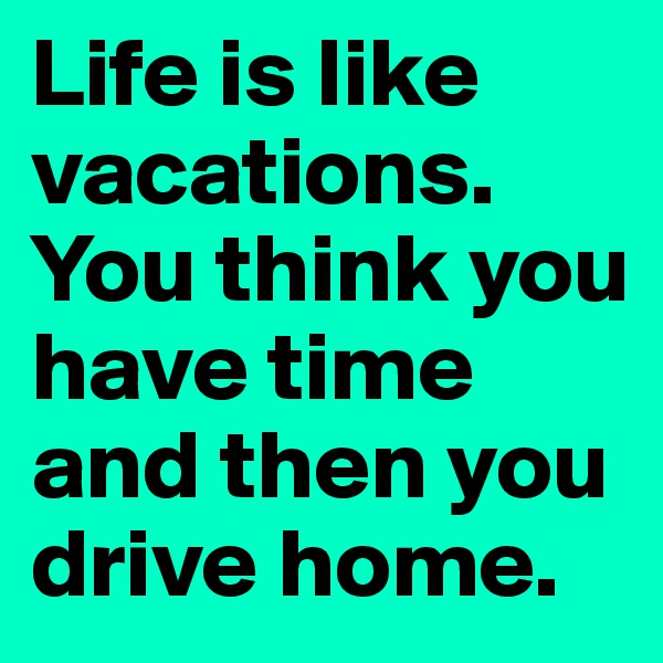 Life is like vacations. You think you have time and then you drive home.