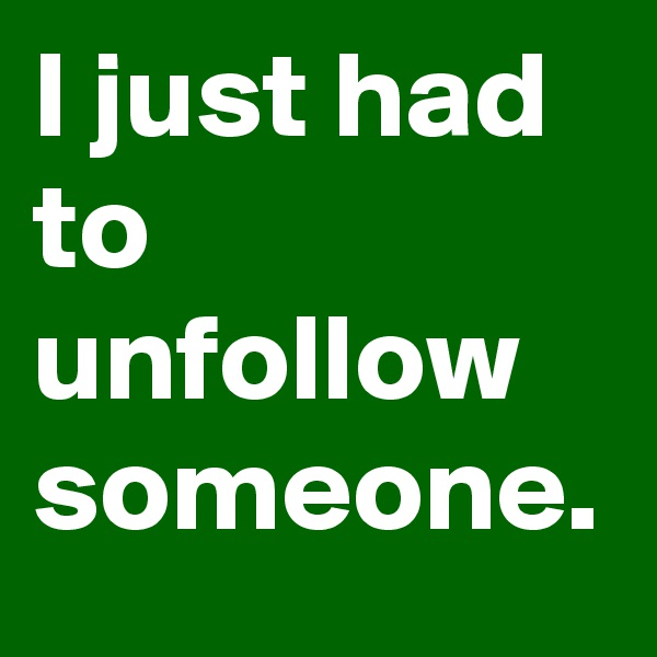 I just had to unfollow someone.