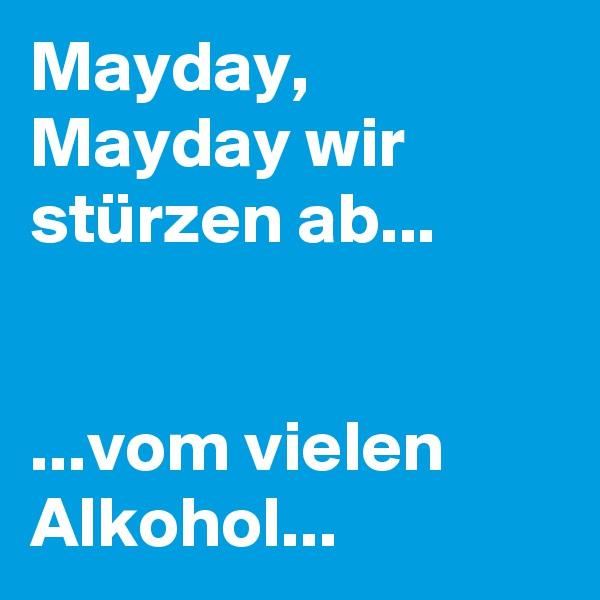 Mayday, Mayday wir stürzen ab...   ...vom vielen Alkohol...