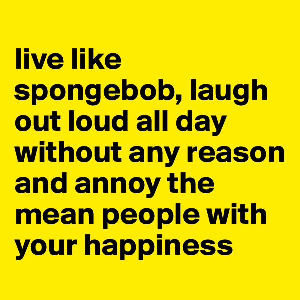 live like spongebob, laugh out loud all day without any reason and annoy the mean people with your happiness