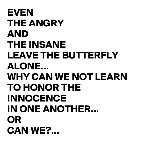 EVEN  THE ANGRY  AND  THE INSANE  LEAVE THE BUTTERFLY ALONE... WHY CAN WE NOT LEARN  TO HONOR THE INNOCENCE  IN ONE ANOTHER... OR  CAN WE?...