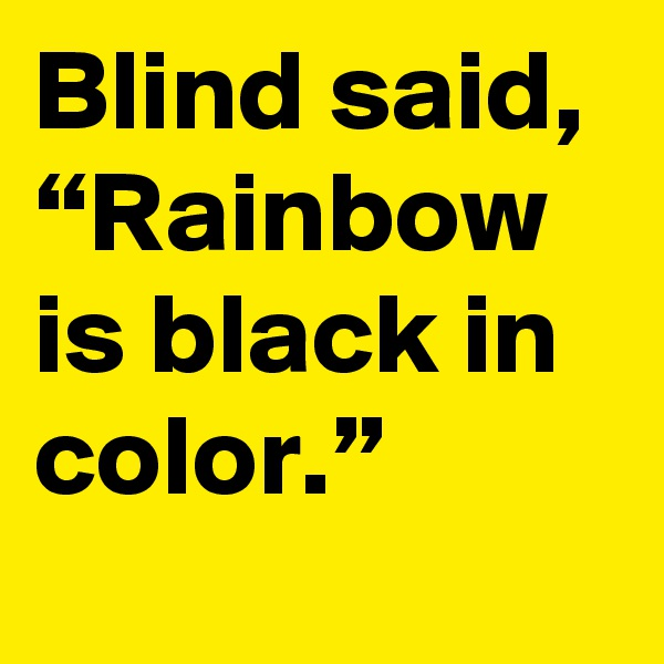 """Blind said,  """"Rainbow is black in color."""""""