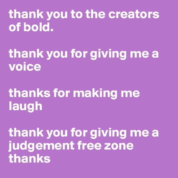 thank you to the creators of bold.   thank you for giving me a voice  thanks for making me laugh  thank you for giving me a judgement free zone thanks