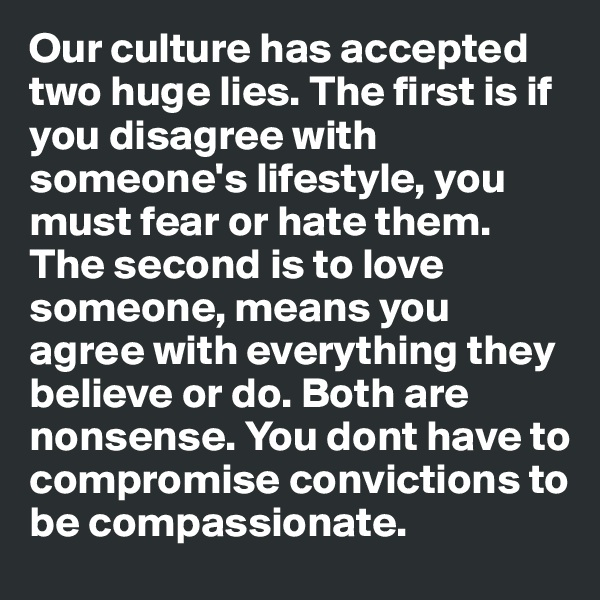 Our culture has accepted two huge lies. The first is if you disagree with someone's lifestyle, you must fear or hate them. The second is to love someone, means you agree with everything they believe or do. Both are nonsense. You dont have to compromise convictions to be compassionate.