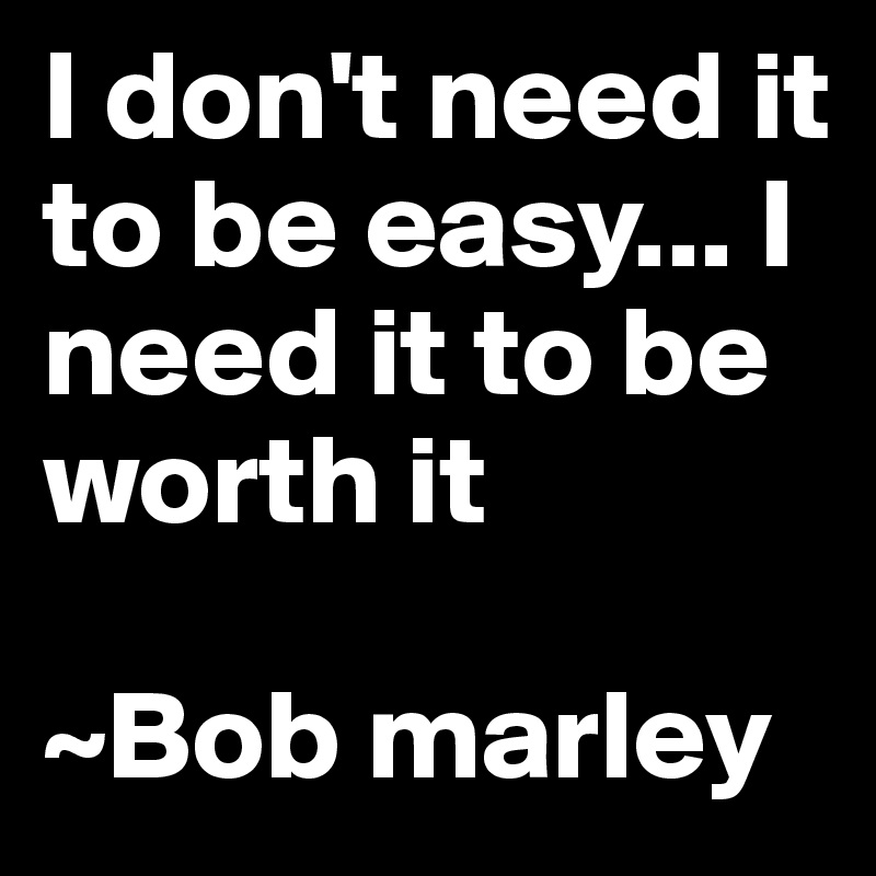 I Dont Need It To Be Easy I Need It To Be Worth It Bob Marley