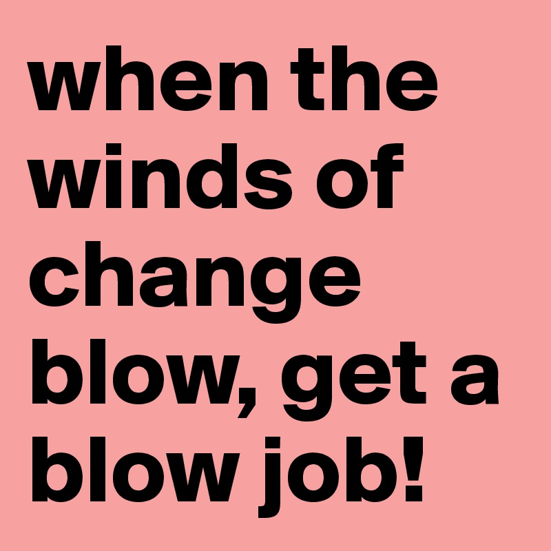 when the winds of change blow, get a blow job!