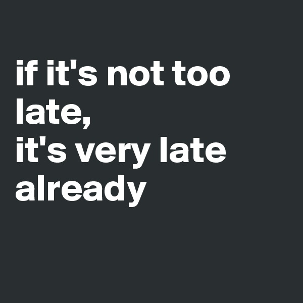 if it's not too late,  it's very late already