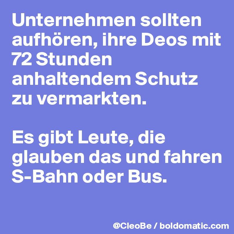 Unternehmen sollten aufhören, ihre Deos mit 72 Stunden anhaltendem Schutz zu vermarkten.  Es gibt Leute, die glauben das und fahren S-Bahn oder Bus.