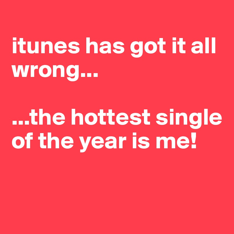 itunes has got it all wrong...   ...the hottest single of the year is me!