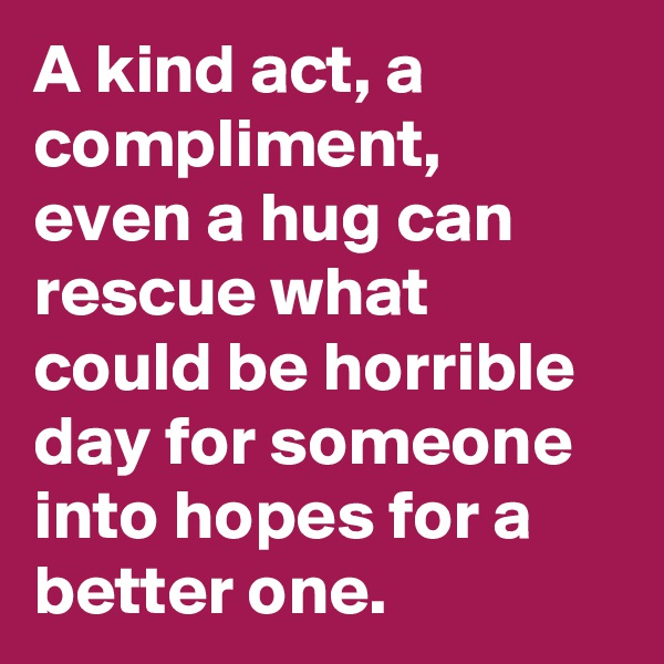 A kind act, a compliment, even a hug can rescue what could be horrible day for someone into hopes for a better one.