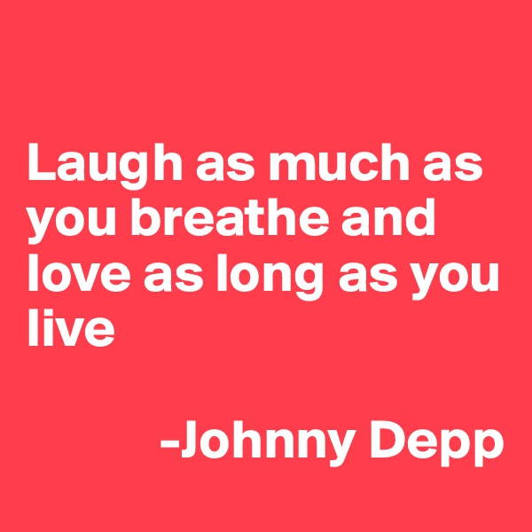 Laugh as much as you breathe and love as long as you live               -Johnny Depp