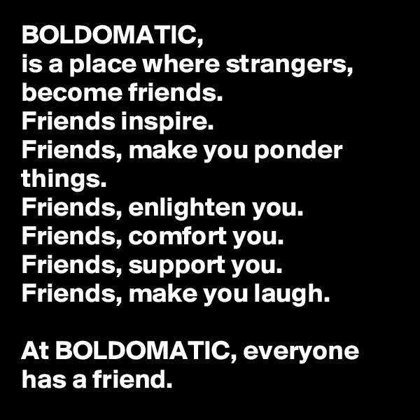 BOLDOMATIC,  is a place where strangers, become friends.  Friends inspire.  Friends, make you ponder things.  Friends, enlighten you.  Friends, comfort you.  Friends, support you.  Friends, make you laugh.   At BOLDOMATIC, everyone has a friend.