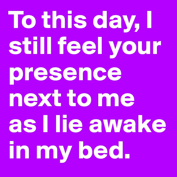 To this day, I still feel your presence next to me as I lie awake in my bed.