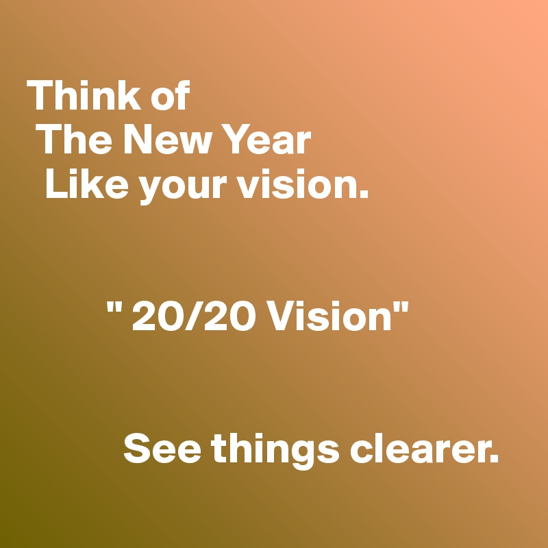 """Think of   The New Year    Like your vision.            """" 20/20 Vision""""              See things clearer."""