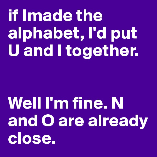 if Imade the alphabet, I'd put U and I together.    Well I'm fine. N and O are already close.