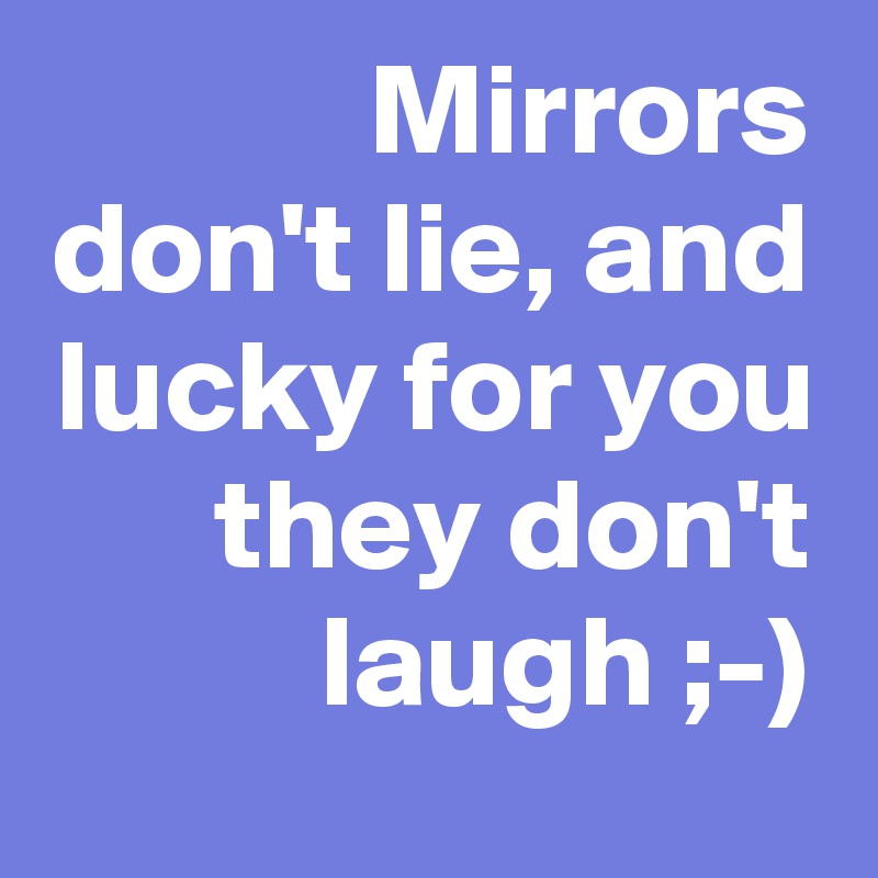 Mirrors don't lie, and lucky for you they don't laugh ;-)