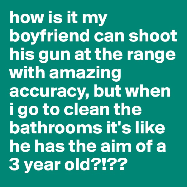 how is it my boyfriend can shoot his gun at the range with amazing accuracy, but when i go to clean the bathrooms it's like he has the aim of a 3 year old?!??