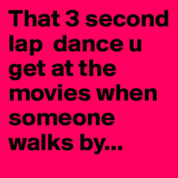 That 3 second lap  dance u get at the movies when someone walks by...