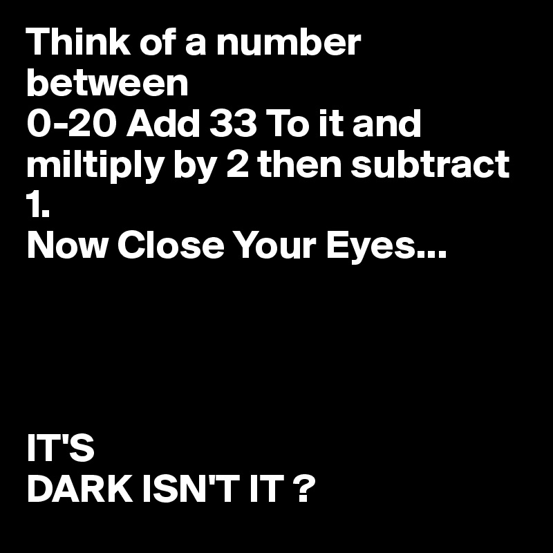 Think of a number  between 0-20 Add 33 To it and miltiply by 2 then subtract 1.  Now Close Your Eyes...     IT'S DARK ISN'T IT ?