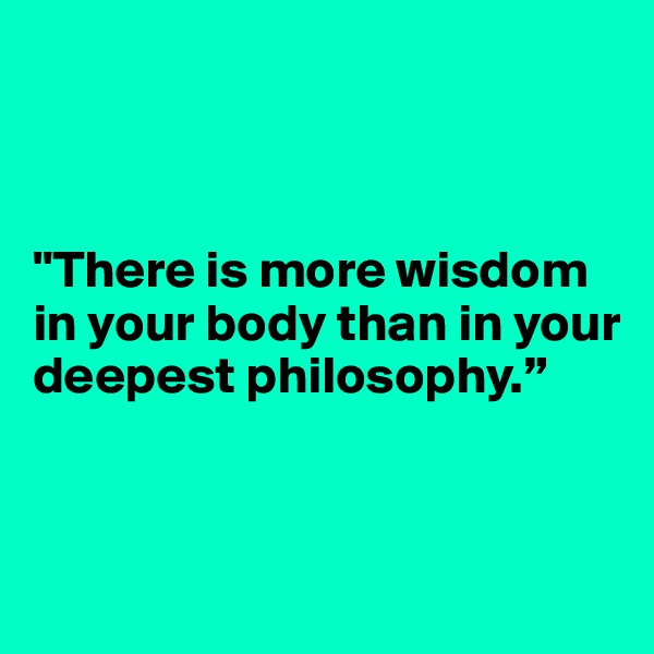 """There is more wisdom in your body than in your deepest philosophy."""