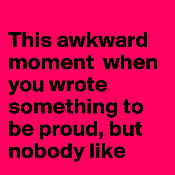 This awkward moment  when you wrote something to be proud, but nobody like