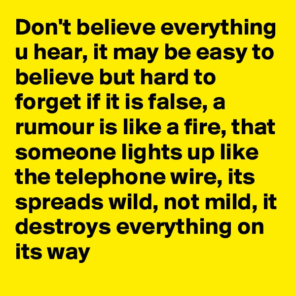 Don't believe everything u hear, it may be easy to believe but hard to forget if it is false, a rumour is like a fire, that someone lights up like the telephone wire, its spreads wild, not mild, it destroys everything on its way
