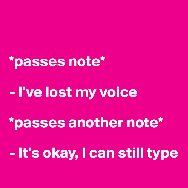*passes note*  - I've lost my voice  *passes another note*  - It's okay, I can still type