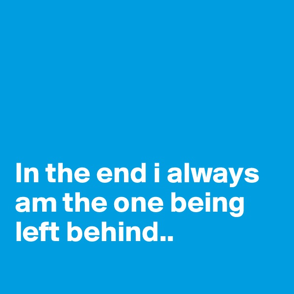 In the end i always am the one being left behind..