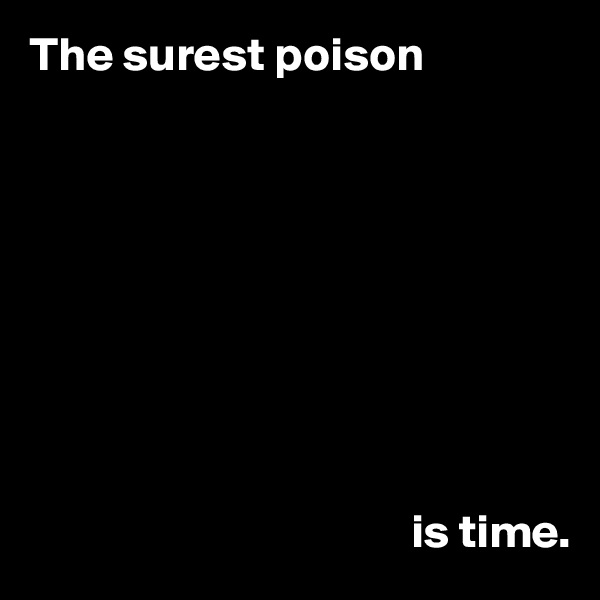 The surest poison                                                  is time.