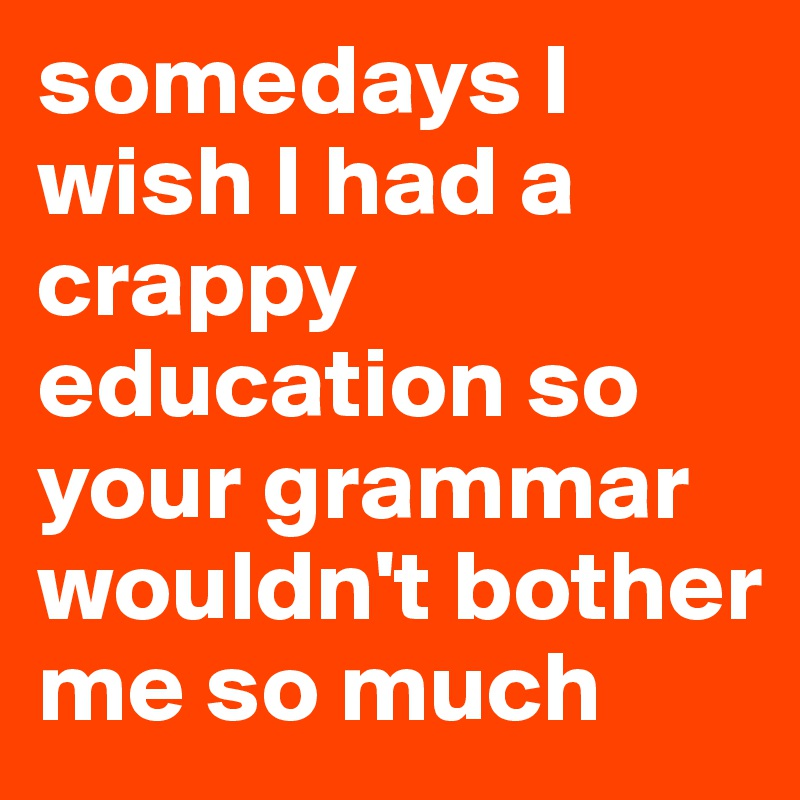 somedays I wish I had a crappy education so your grammar wouldn't bother me so much