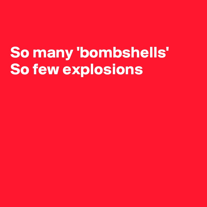 So many 'bombshells' So few explosions