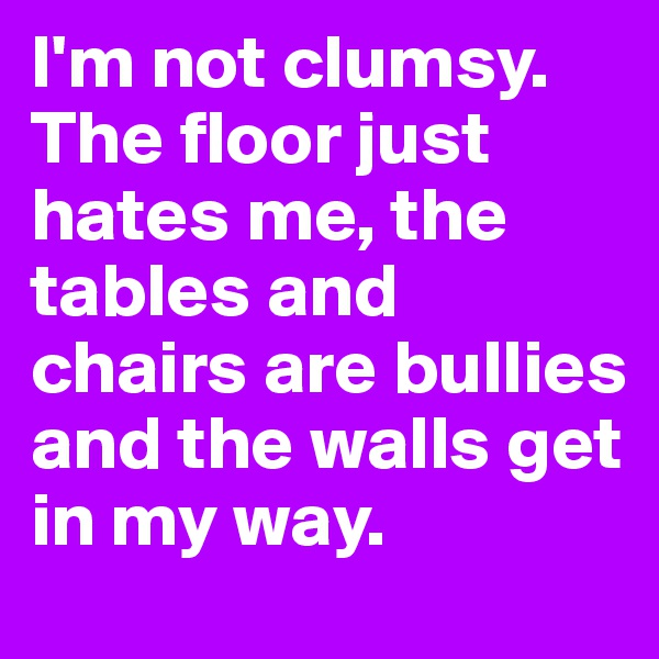 I'm not clumsy. The floor just hates me, the tables and chairs are bullies and the walls get in my way.